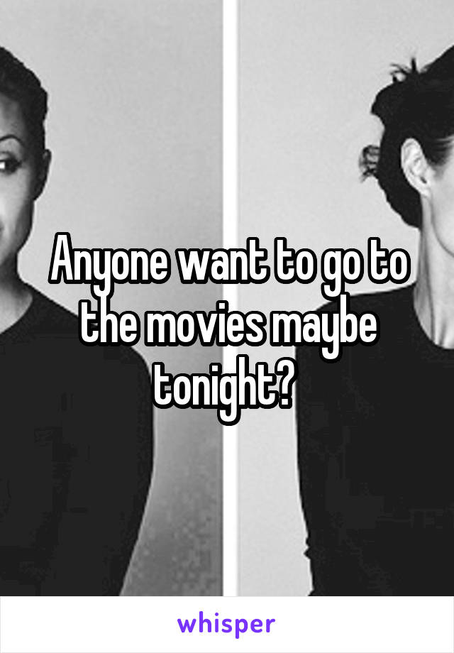 Anyone want to go to the movies maybe tonight?