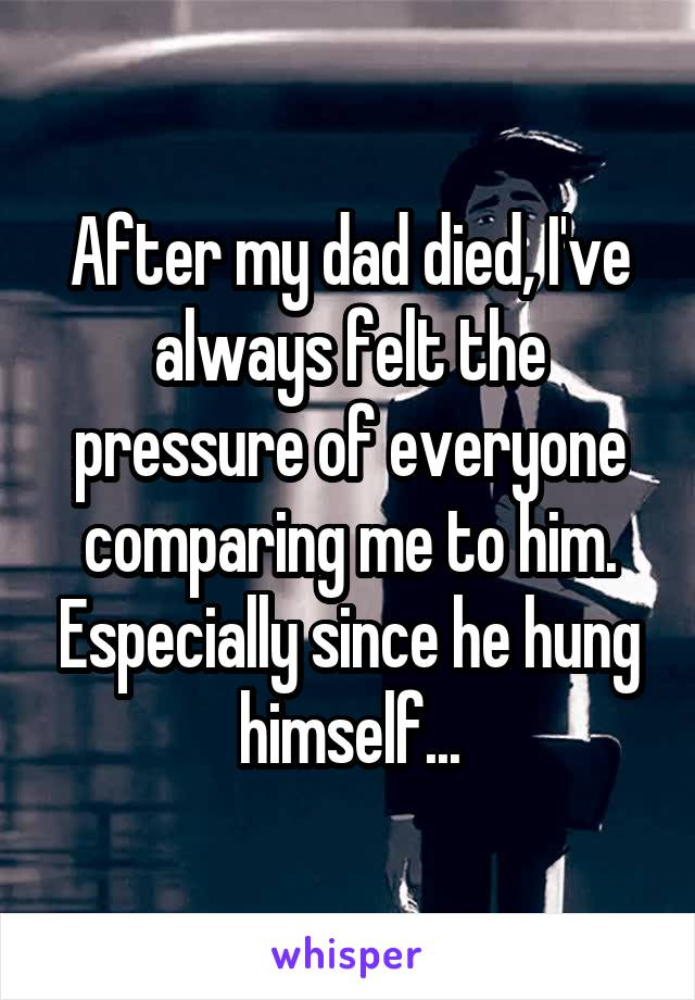 After my dad died, I've always felt the pressure of everyone comparing me to him. Especially since he hung himself...