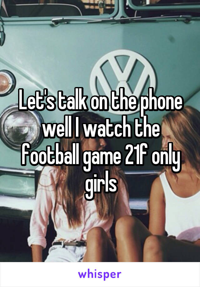 Let's talk on the phone well I watch the football game 21f only girls