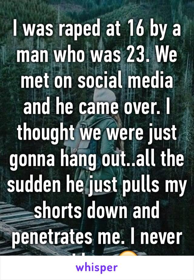 I was raped at 16 by a man who was 23. We met on social media and he came over. I thought we were just gonna hang out..all the sudden he just pulls my shorts down and penetrates me. I never said yes😔