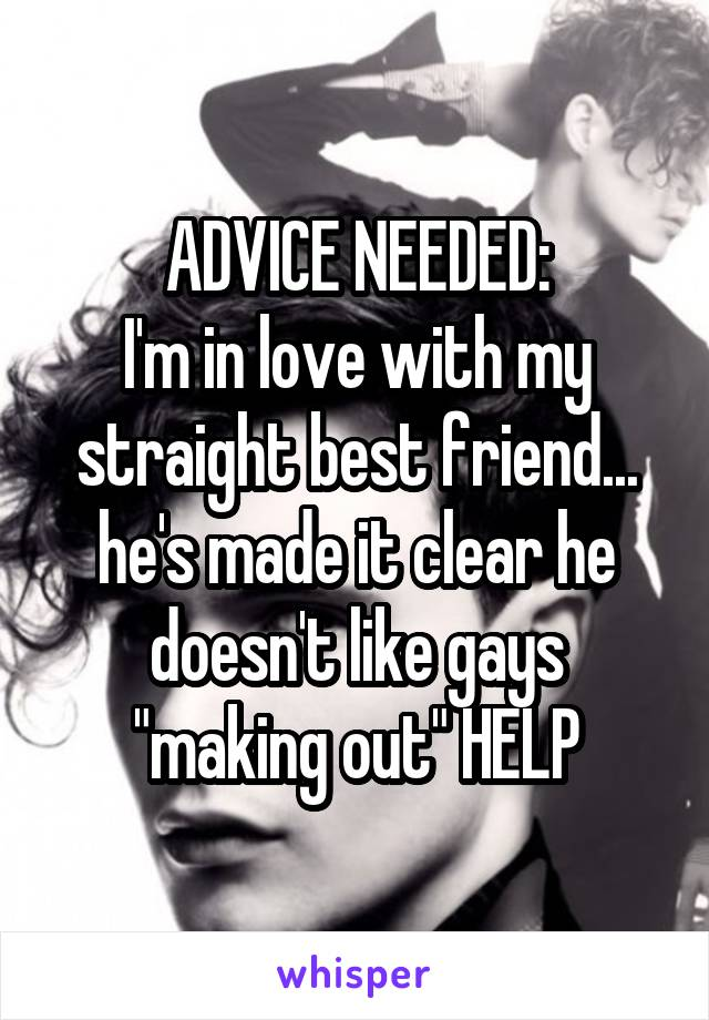 """ADVICE NEEDED: I'm in love with my straight best friend... he's made it clear he doesn't like gays """"making out"""" HELP"""