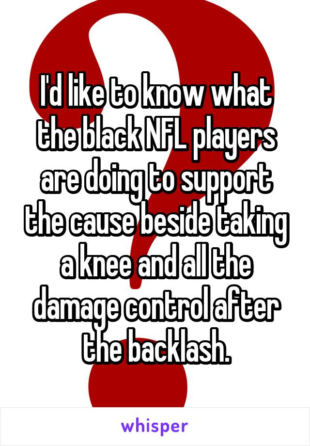 I'd like to know what the black NFL players are doing to support the cause beside taking a knee and all the damage control after the backlash.