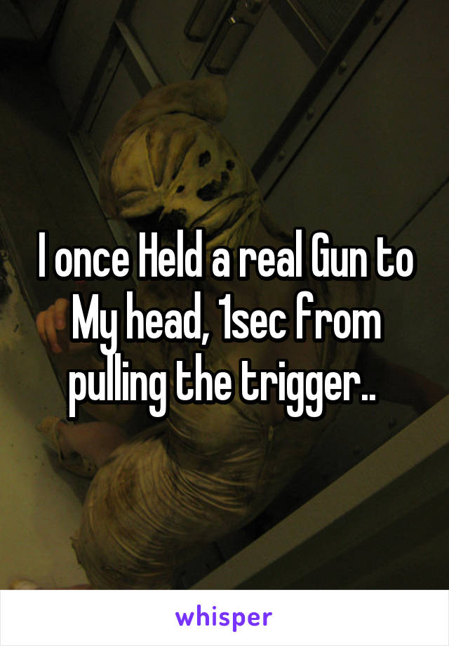 I once Held a real Gun to My head, 1sec from pulling the trigger..