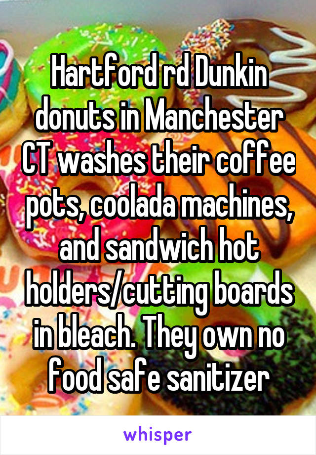 Hartford rd Dunkin donuts in Manchester CT washes their coffee pots, coolada machines, and sandwich hot holders/cutting boards in bleach. They own no food safe sanitizer