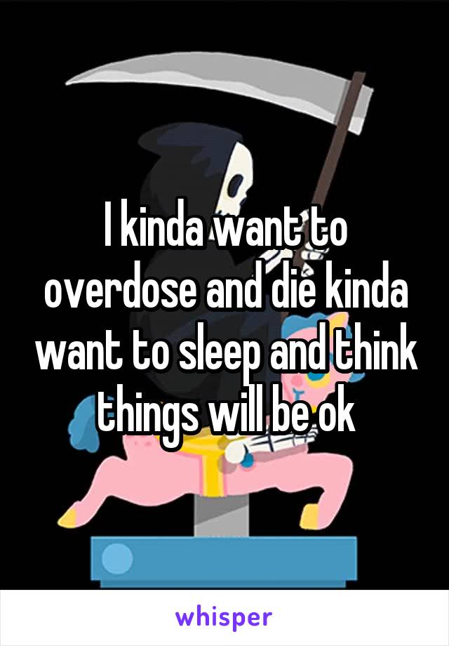 I kinda want to overdose and die kinda want to sleep and think things will be ok