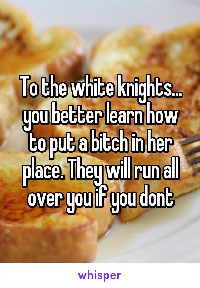 To the white knights... you better learn how to put a bitch in her place. They will run all over you if you dont