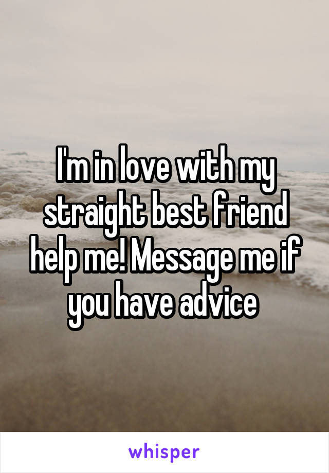 I'm in love with my straight best friend help me! Message me if you have advice