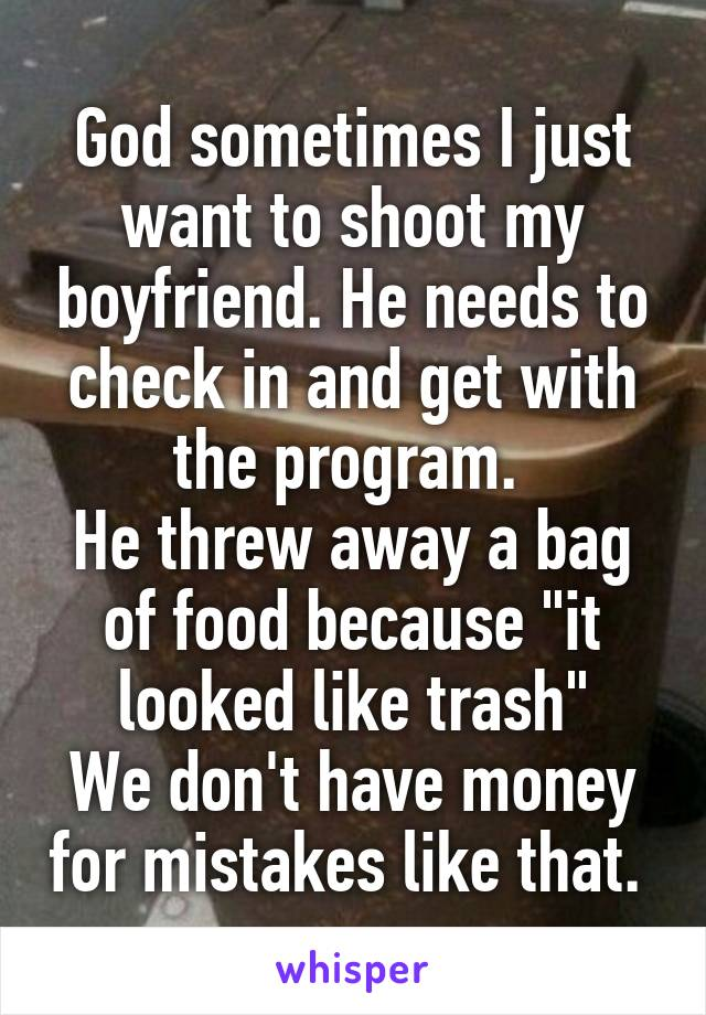 """God sometimes I just want to shoot my boyfriend. He needs to check in and get with the program.  He threw away a bag of food because """"it looked like trash"""" We don't have money for mistakes like that."""