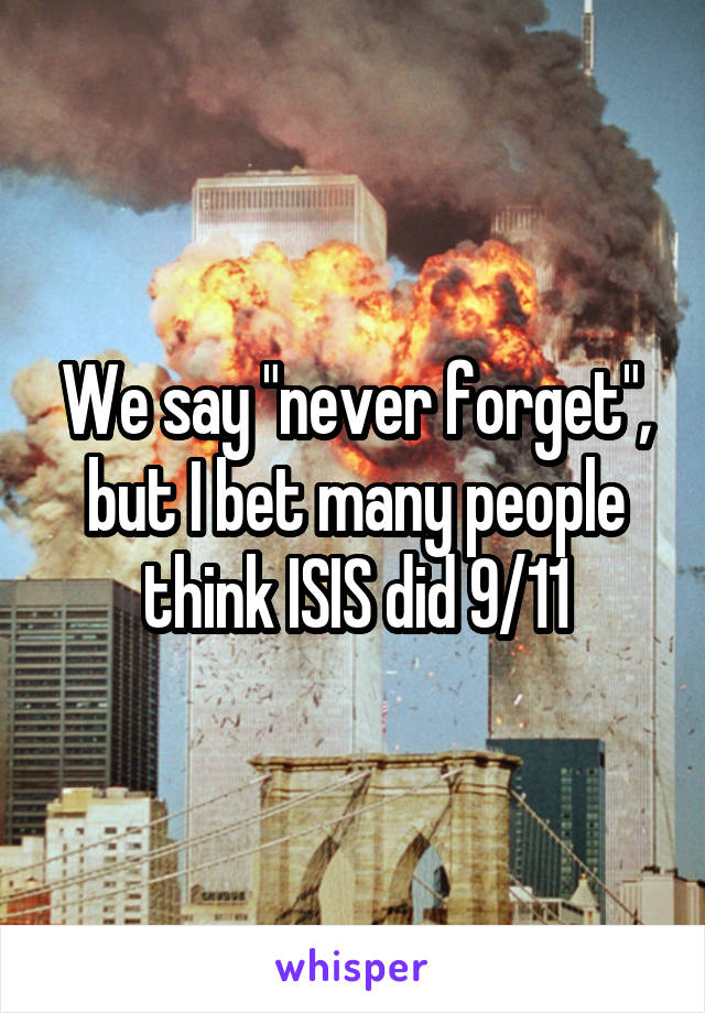 """We say """"never forget"""", but I bet many people think ISIS did 9/11"""