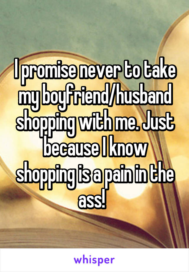 I promise never to take my boyfriend/husband shopping with me. Just because I know shopping is a pain in the ass!
