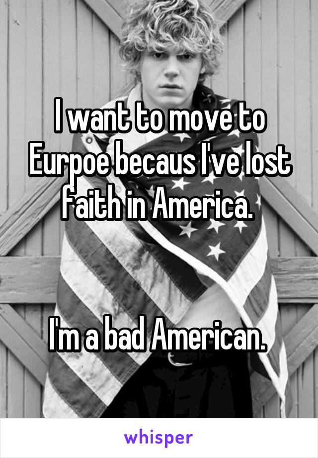 I want to move to Eurpoe becaus I've lost faith in America.    I'm a bad American.