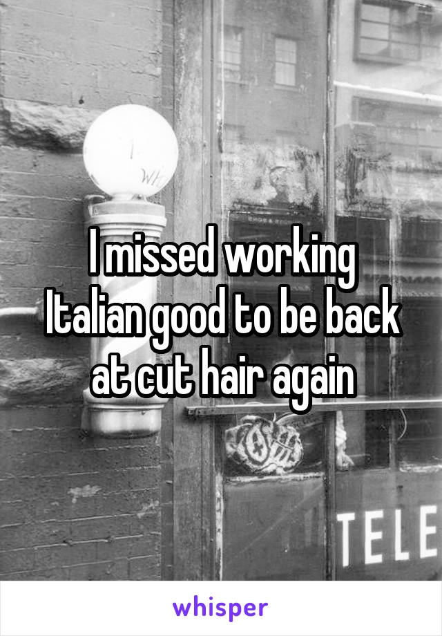 I missed working Italian good to be back at cut hair again
