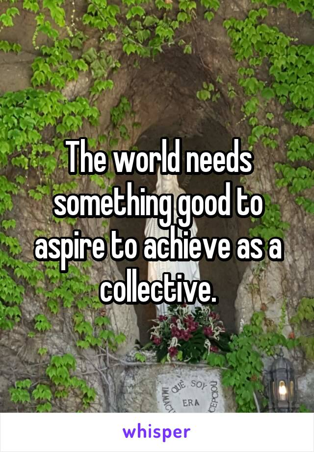 The world needs something good to aspire to achieve as a collective.