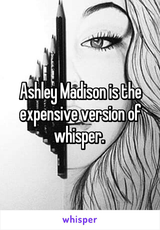 Ashley Madison is the expensive version of whisper.