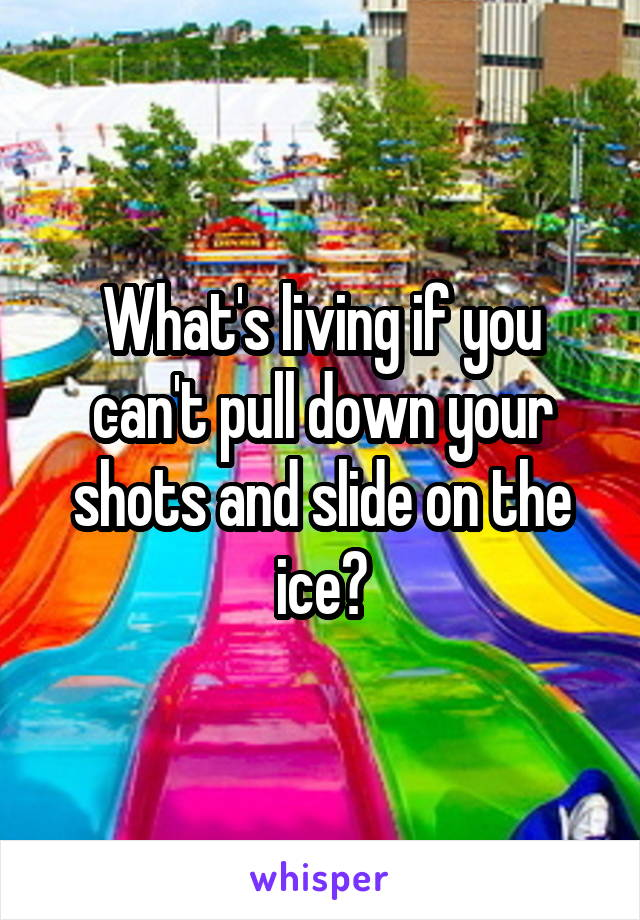 What's living if you can't pull down your shots and slide on the ice?