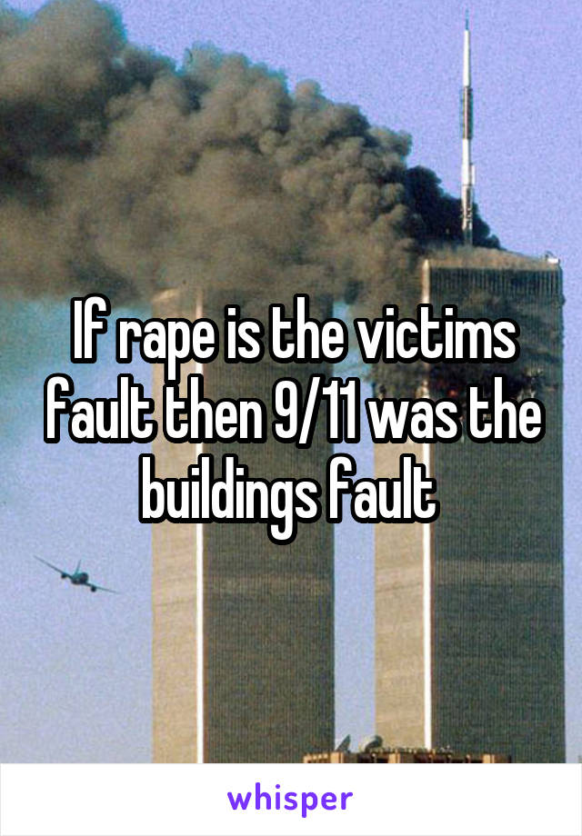 If rape is the victims fault then 9/11 was the buildings fault