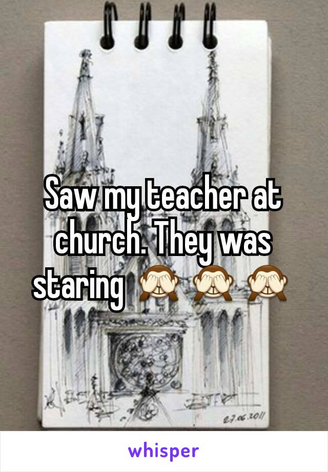 Saw my teacher at church. They was staring 🙈🙈🙈