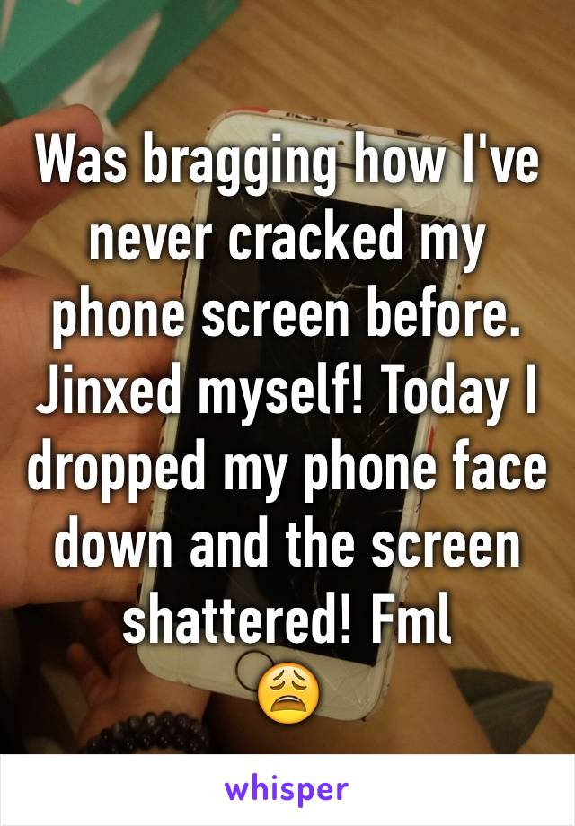 Was bragging how I've never cracked my phone screen before. Jinxed myself! Today I dropped my phone face down and the screen shattered! Fml 😩