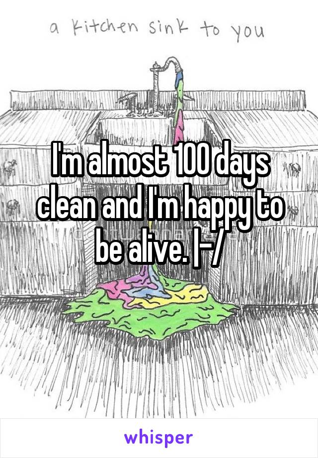 I'm almost 100 days clean and I'm happy to be alive. |-/