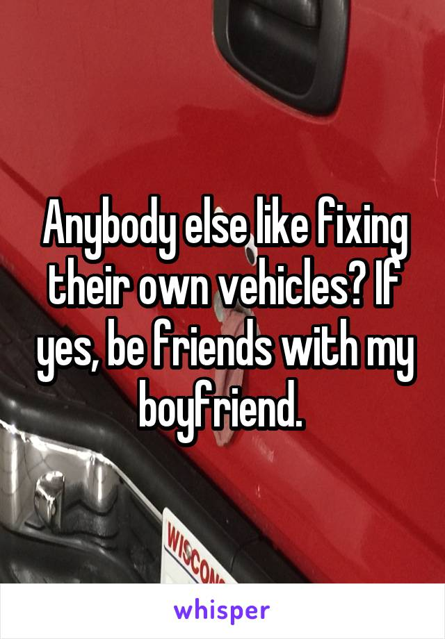 Anybody else like fixing their own vehicles? If yes, be friends with my boyfriend.