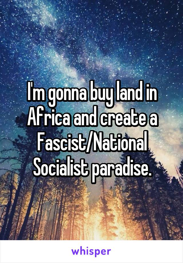 I'm gonna buy land in Africa and create a Fascist/National Socialist paradise.