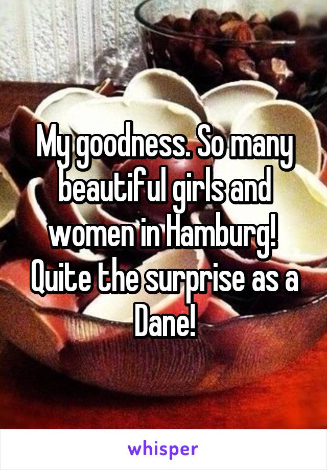 My goodness. So many beautiful girls and women in Hamburg!  Quite the surprise as a Dane!