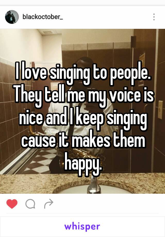 I love singing to people. They tell me my voice is nice and I keep singing cause it makes them happy.