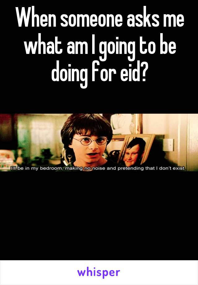 When someone asks me what am I going to be doing for eid?
