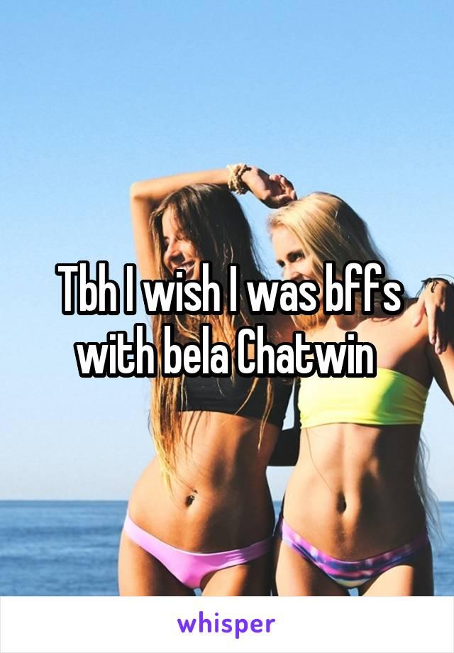 Tbh I wish I was bffs with bela Chatwin