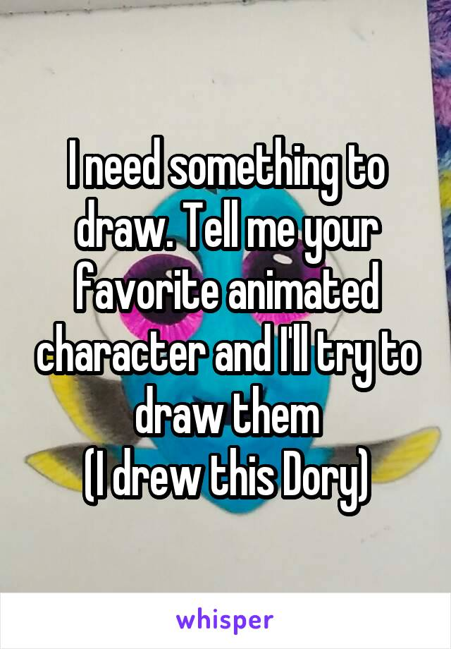 I need something to draw. Tell me your favorite animated character and I'll try to draw them (I drew this Dory)