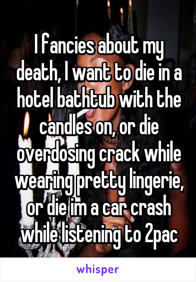 I fancies about my death, I want to die in a hotel bathtub with the candles on, or die overdosing crack while wearing pretty lingerie, or die im a car crash while listening to 2pac