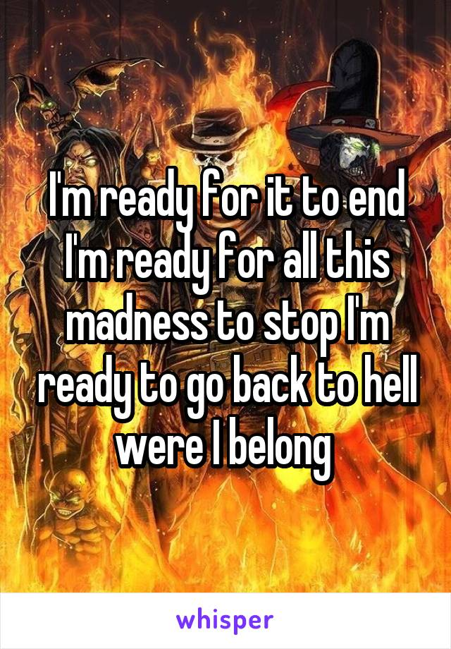 I'm ready for it to end I'm ready for all this madness to stop I'm ready to go back to hell were I belong
