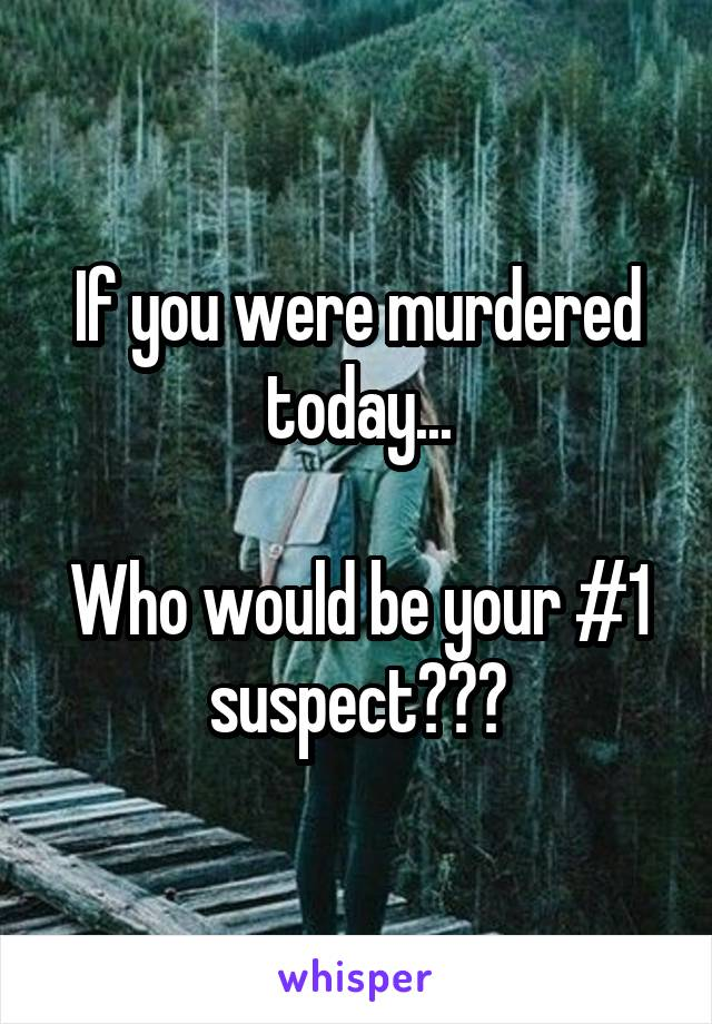 If you were murdered today...  Who would be your #1 suspect???