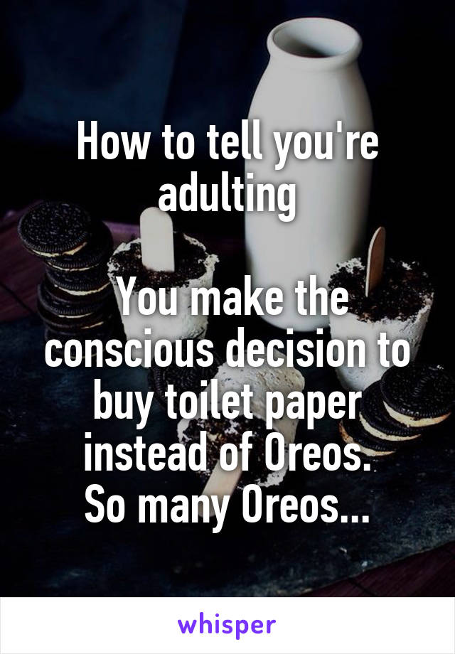 How to tell you're adulting   You make the conscious decision to buy toilet paper instead of Oreos. So many Oreos...