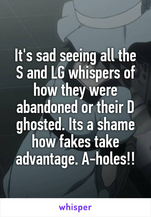 It's sad seeing all the S and LG whispers of how they were abandoned or their D ghosted. Its a shame how fakes take advantage. A-holes!!