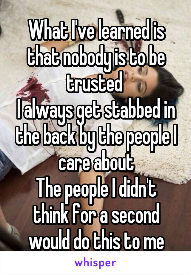 What I've learned is that nobody is to be trusted  I always get stabbed in the back by the people I care about The people I didn't think for a second would do this to me
