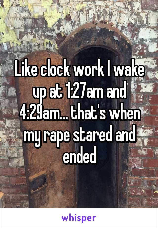 Like clock work I wake up at 1:27am and 4:29am... that's when my rape stared and ended