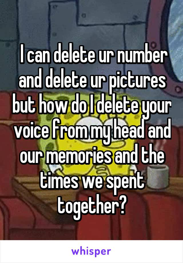 I can delete ur number and delete ur pictures but how do I delete your voice from my head and our memories and the times we spent together?