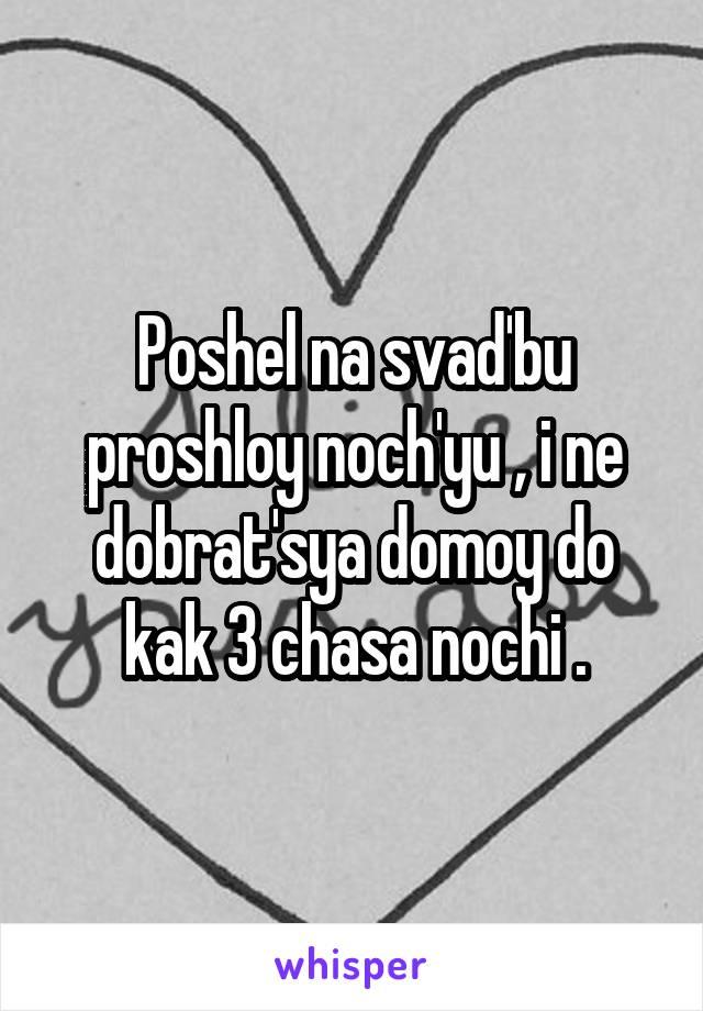 Poshel na svad'bu proshloy noch'yu , i ne dobrat'sya domoy do kak 3 chasa nochi .