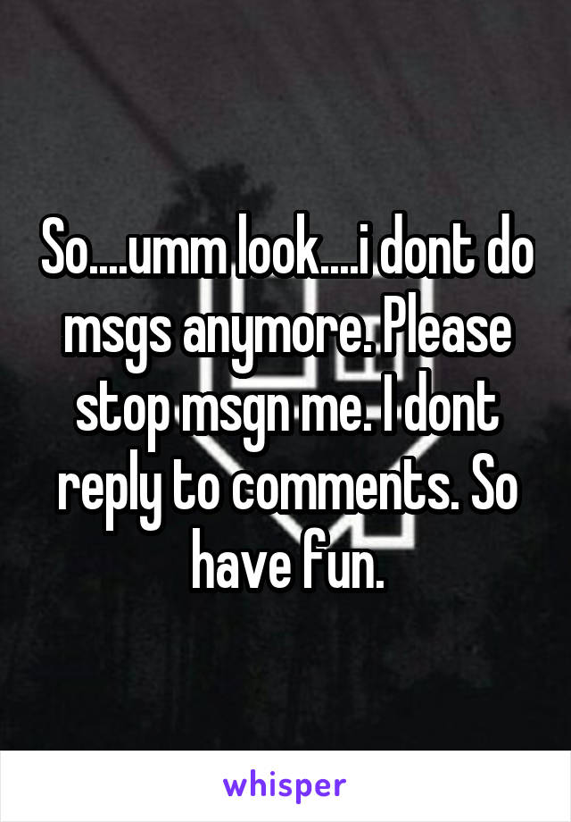 So....umm look....i dont do msgs anymore. Please stop msgn me. I dont reply to comments. So have fun.