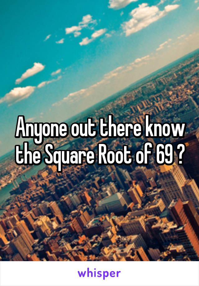 Anyone out there know the Square Root of 69 ?