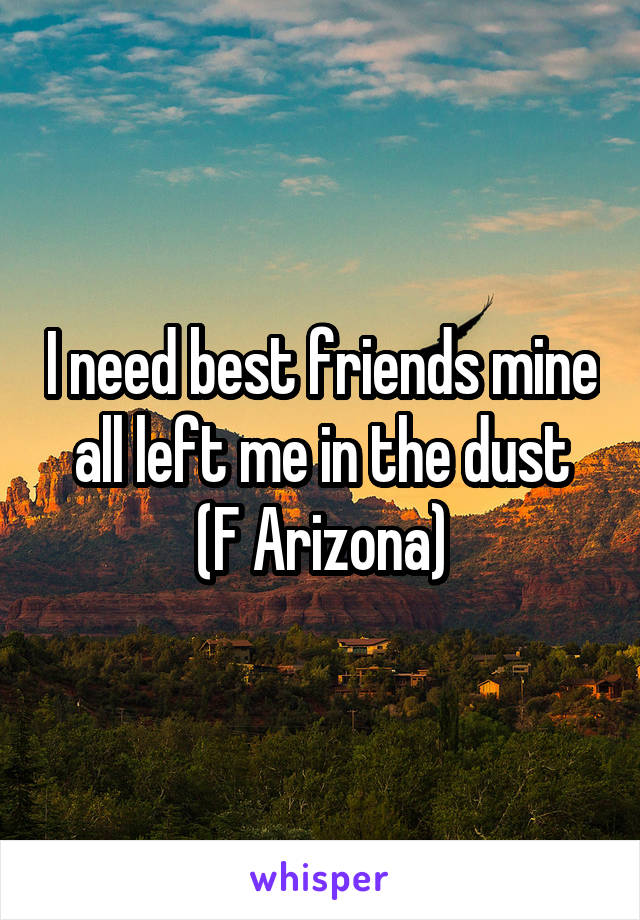 I need best friends mine all left me in the dust (F Arizona)