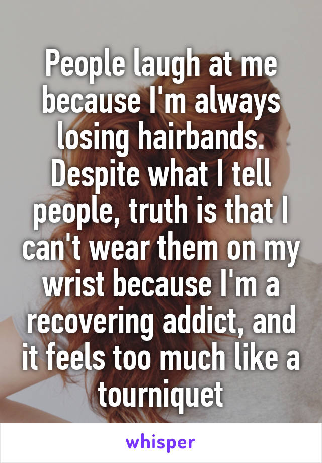 People laugh at me because I'm always losing hairbands. Despite what I tell people, truth is that I can't wear them on my wrist because I'm a recovering addict, and it feels too much like a tourniquet