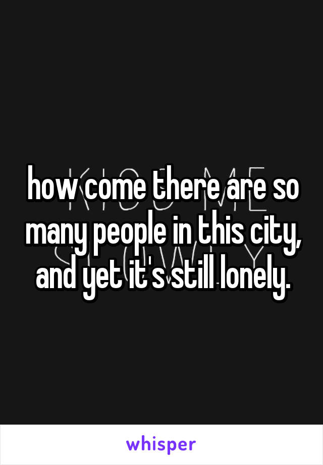 how come there are so many people in this city, and yet it's still lonely.