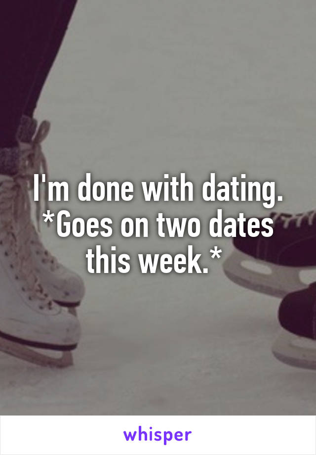I'm done with dating. *Goes on two dates this week.*