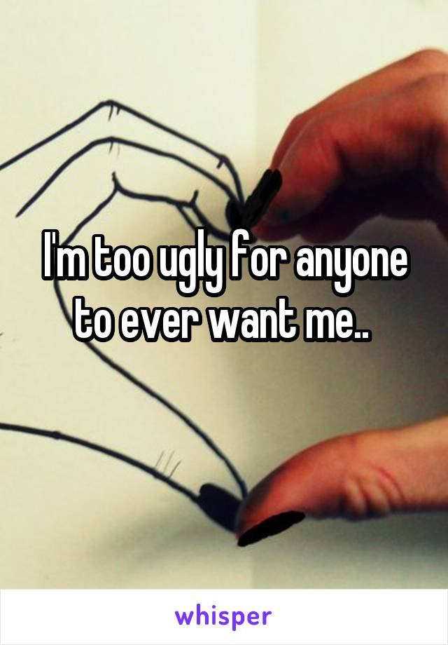 I'm too ugly for anyone to ever want me..