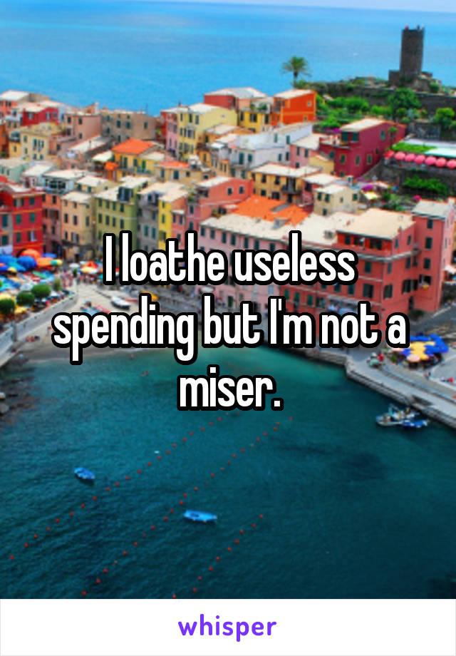 I loathe useless spending but I'm not a miser.