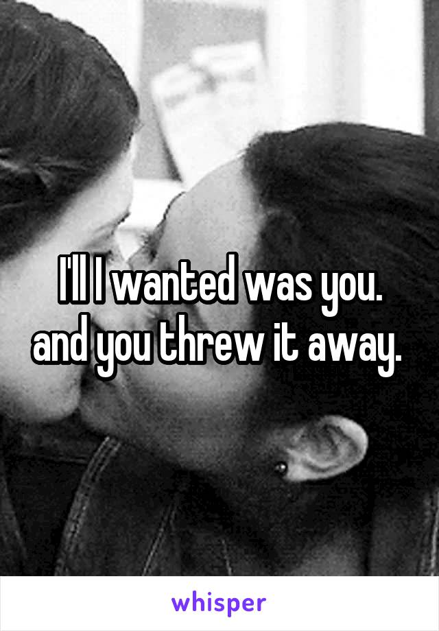 I'll I wanted was you. and you threw it away.