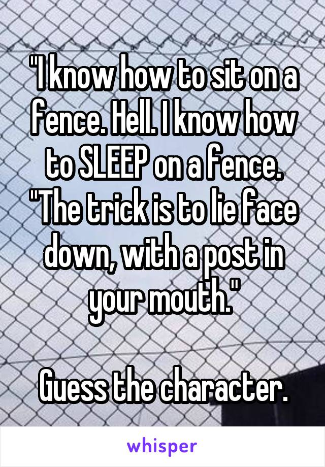 """""""I know how to sit on a fence. Hell. I know how to SLEEP on a fence. """"The trick is to lie face down, with a post in your mouth.""""  Guess the character."""