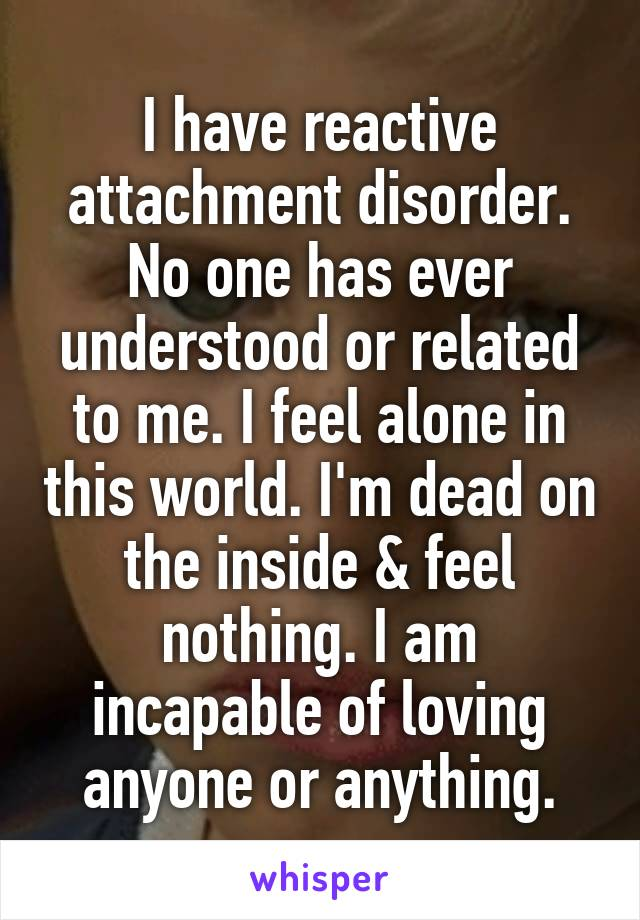 I have reactive attachment disorder. No one has ever understood or related to me. I feel alone in this world. I'm dead on the inside & feel nothing. I am incapable of loving anyone or anything.